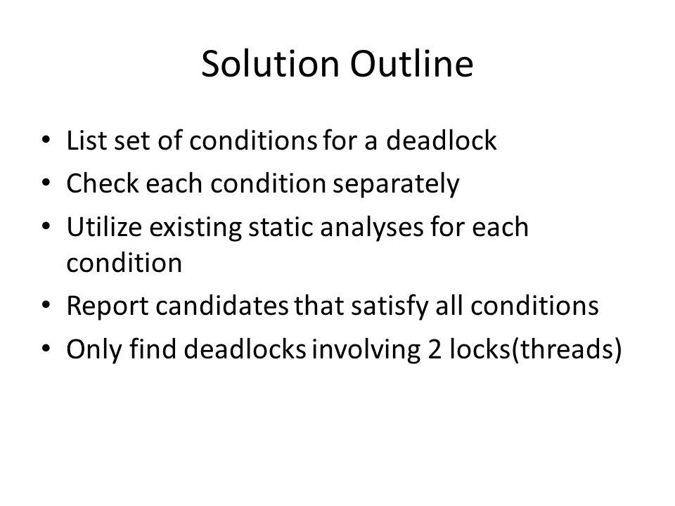 Solution Outline List set of conditions for a deadlock Check each condition separately Utilize existing static analyses for each condition Report cand