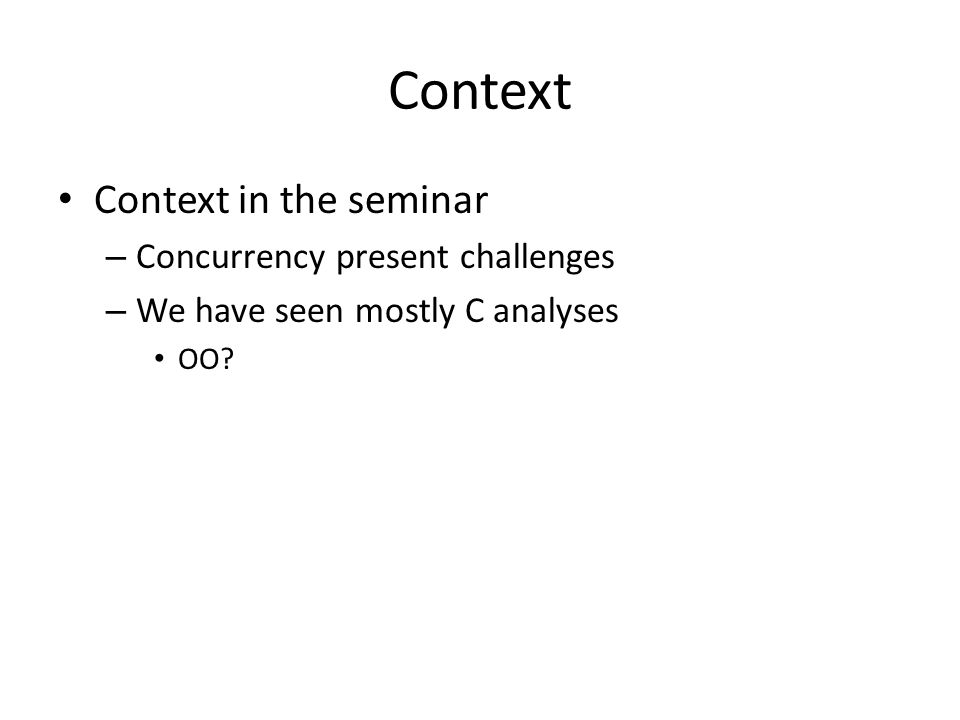 Context Context in the seminar – Concurrency present challenges – We have seen mostly C analyses OO?