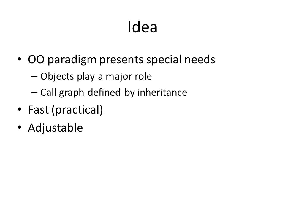 Idea OO paradigm presents special needs – Objects play a major role – Call graph defined by inheritance Fast (practical) Adjustable
