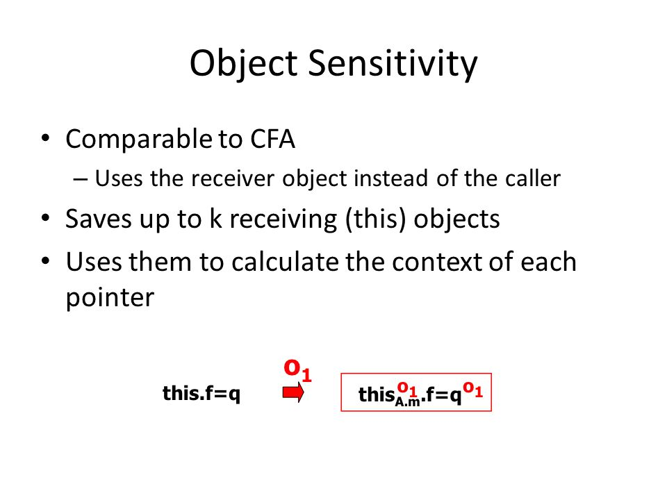 Object Sensitivity Comparable to CFA – Uses the receiver object instead of the caller Saves up to k receiving (this) objects Uses them to calculate th