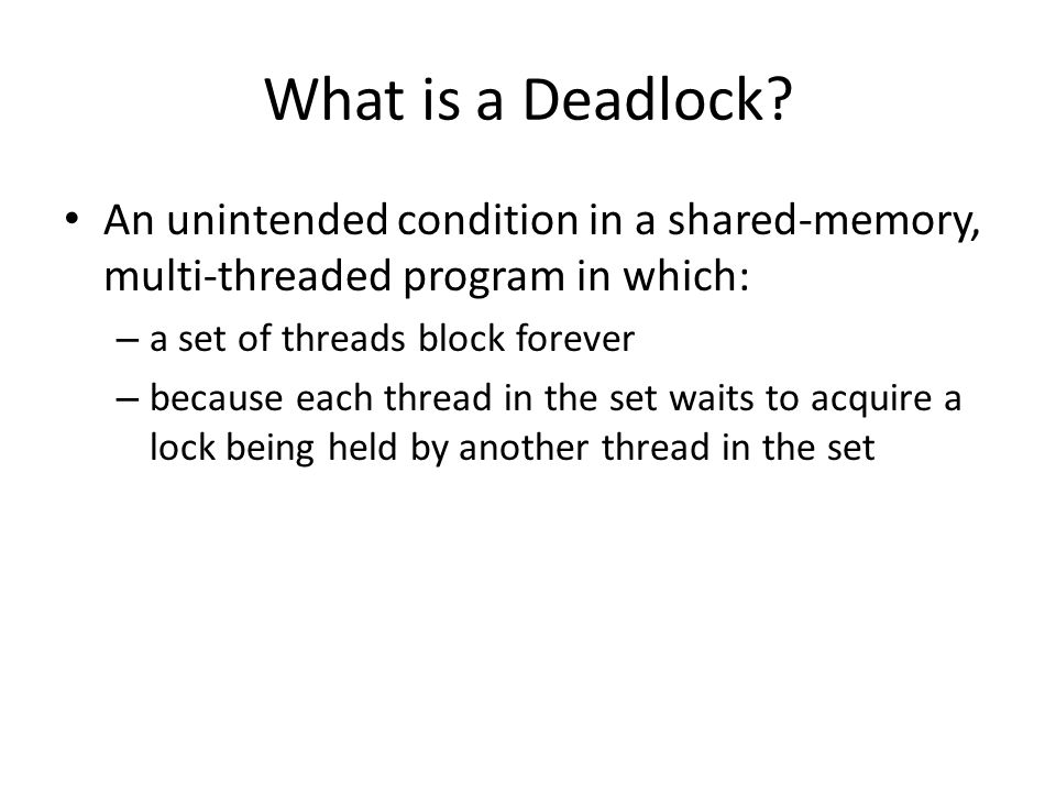 What is a Deadlock? An unintended condition in a shared-memory, multi-threaded program in which: – a set of threads block forever – because each threa
