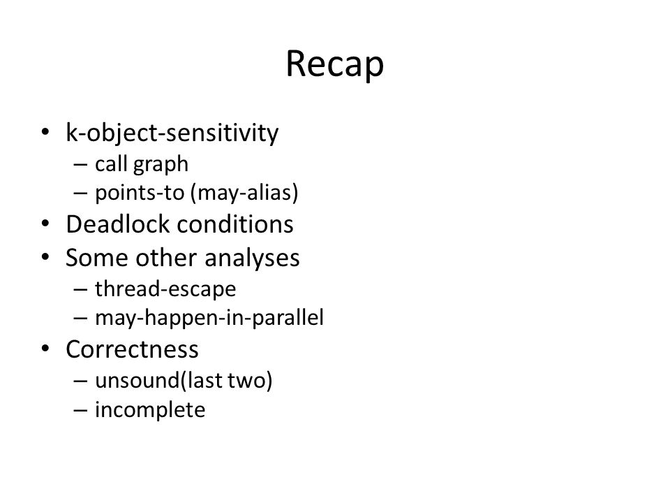 Recap k-object-sensitivity – call graph – points-to (may-alias) Deadlock conditions Some other analyses – thread-escape – may-happen-in-parallel Corre