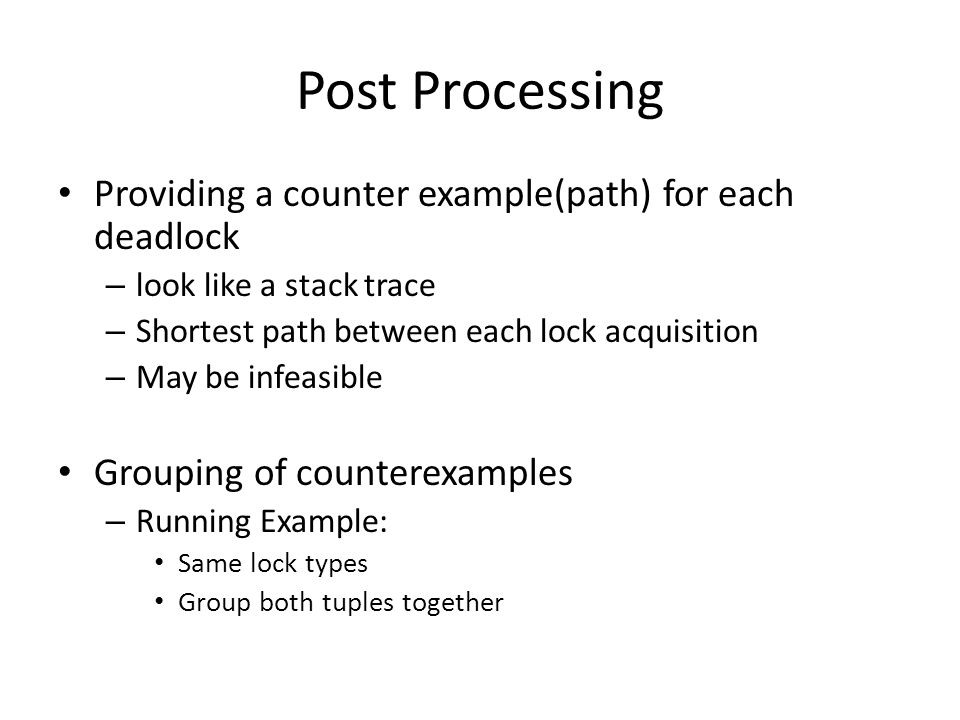 Post Processing Providing a counter example(path) for each deadlock – look like a stack trace – Shortest path between each lock acquisition – May be i