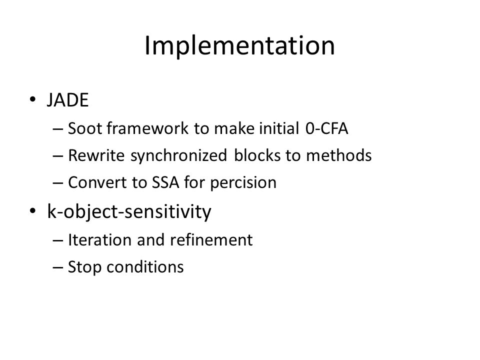 Implementation JADE – Soot framework to make initial 0-CFA – Rewrite synchronized blocks to methods – Convert to SSA for percision k-object-sensitivit
