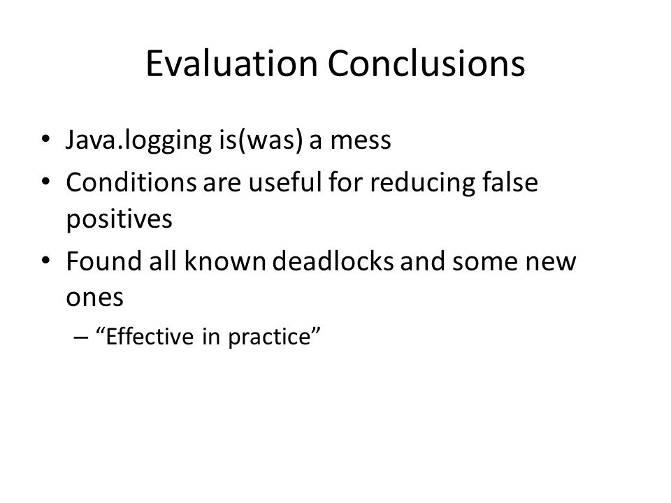 "Evaluation Conclusions Java.logging is(was) a mess Conditions are useful for reducing false positives Found all known deadlocks and some new ones – ""E"