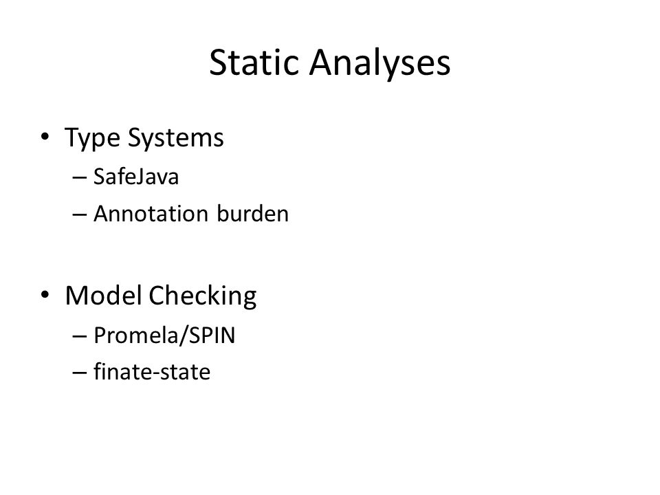 Static Analyses Type Systems – SafeJava – Annotation burden Model Checking – Promela/SPIN – finate-state