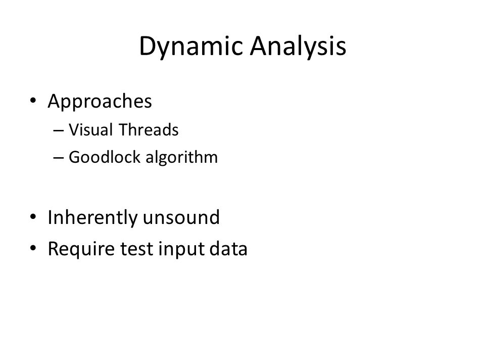 Dynamic Analysis Approaches – Visual Threads – Goodlock algorithm Inherently unsound Require test input data