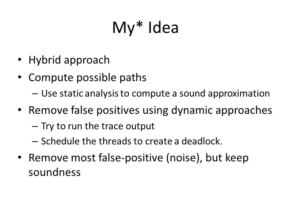 My* Idea Hybrid approach Compute possible paths – Use static analysis to compute a sound approximation Remove false positives using dynamic approaches