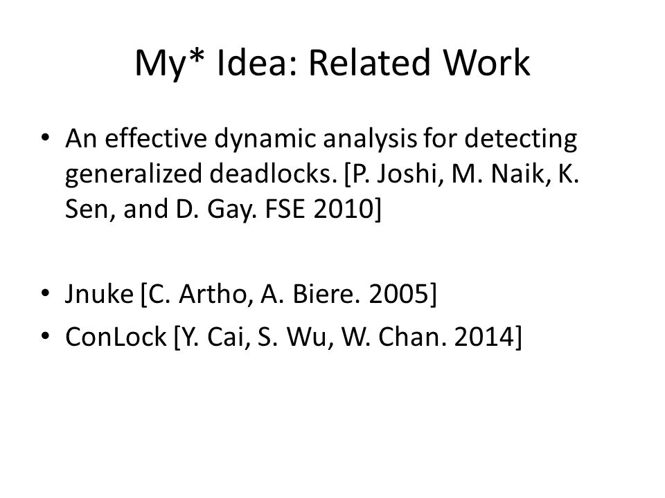 My* Idea: Related Work An effective dynamic analysis for detecting generalized deadlocks. [P. Joshi, M. Naik, K. Sen, and D. Gay. FSE 2010] Jnuke [C.