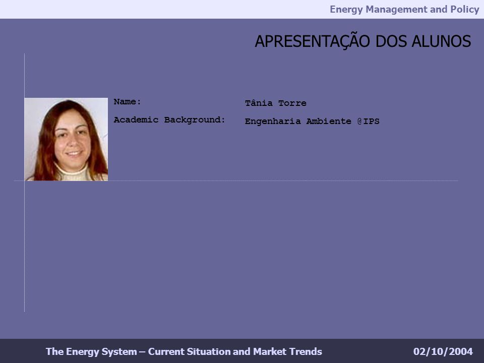 Energy Management and Policy 02/10/2004The Energy System – Current Situation and Market Trends APRESENTAÇÃO DOS ALUNOS Tânia Torre Engenharia Ambiente @IPS Name: Academic Background: