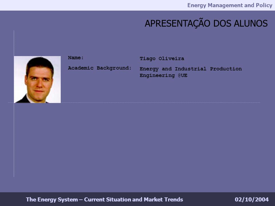 Energy Management and Policy 02/10/2004The Energy System – Current Situation and Market Trends APRESENTAÇÃO DOS ALUNOS Tiago Oliveira Energy and Industrial Production Engineering @UE Name: Academic Background: