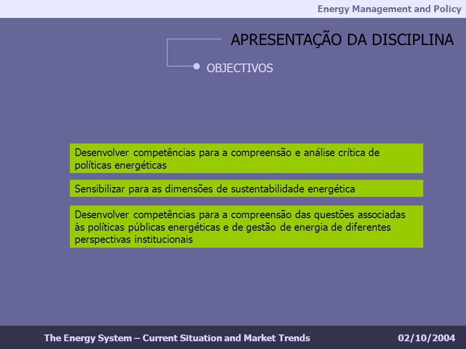 Energy Management and Policy 02/10/2004The Energy System – Current Situation and Market Trends APRESENTAÇÃO DA DISCIPLINA OBJECTIVOS Desenvolver competências para a compreensão e análise crítica de políticas energéticas Sensibilizar para as dimensões de sustentabilidade energética Desenvolver competências para a compreensão das questões associadas às políticas públicas energéticas e de gestão de energia de diferentes perspectivas institucionais