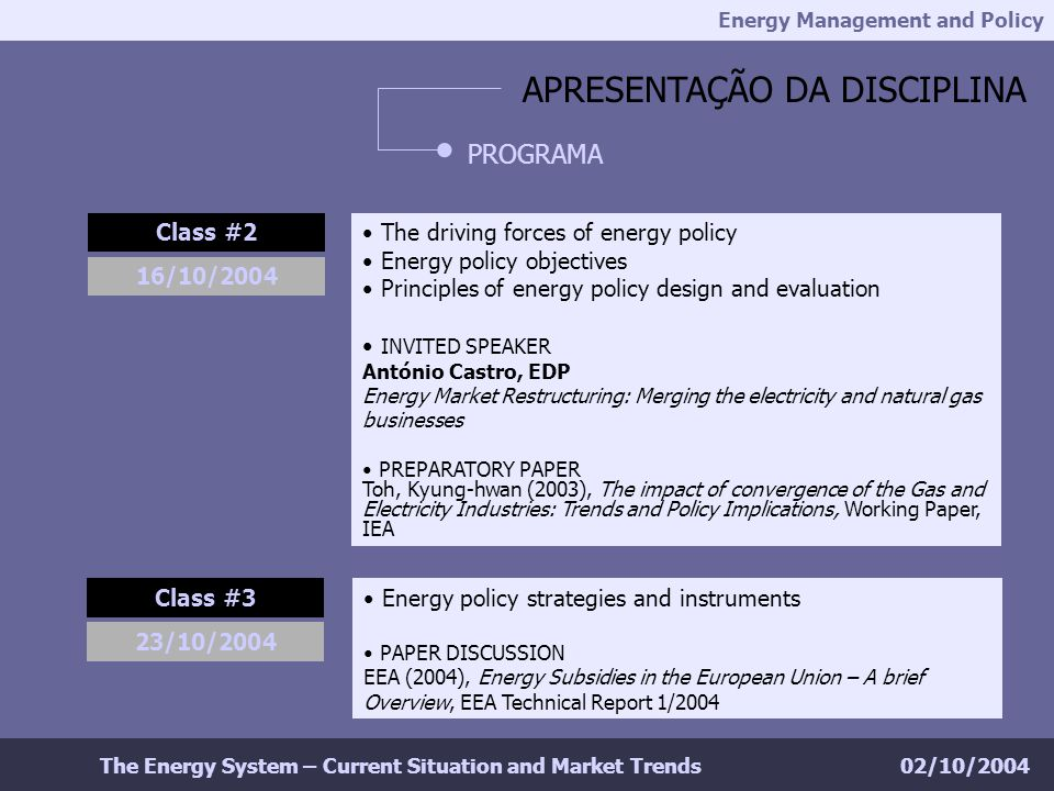 Energy Management and Policy 02/10/2004The Energy System – Current Situation and Market Trends APRESENTAÇÃO DA DISCIPLINA PROGRAMA Class #2 The driving forces of energy policy Energy policy objectives Principles of energy policy design and evaluation INVITED SPEAKER António Castro, EDP Energy Market Restructuring: Merging the electricity and natural gas businesses PREPARATORY PAPER Toh, Kyung-hwan (2003), The impact of convergence of the Gas and Electricity Industries: Trends and Policy Implications, Working Paper, IEA 16/10/2004 Class #3 Energy policy strategies and instruments PAPER DISCUSSION EEA (2004), Energy Subsidies in the European Union – A brief Overview, EEA Technical Report 1/2004 23/10/2004
