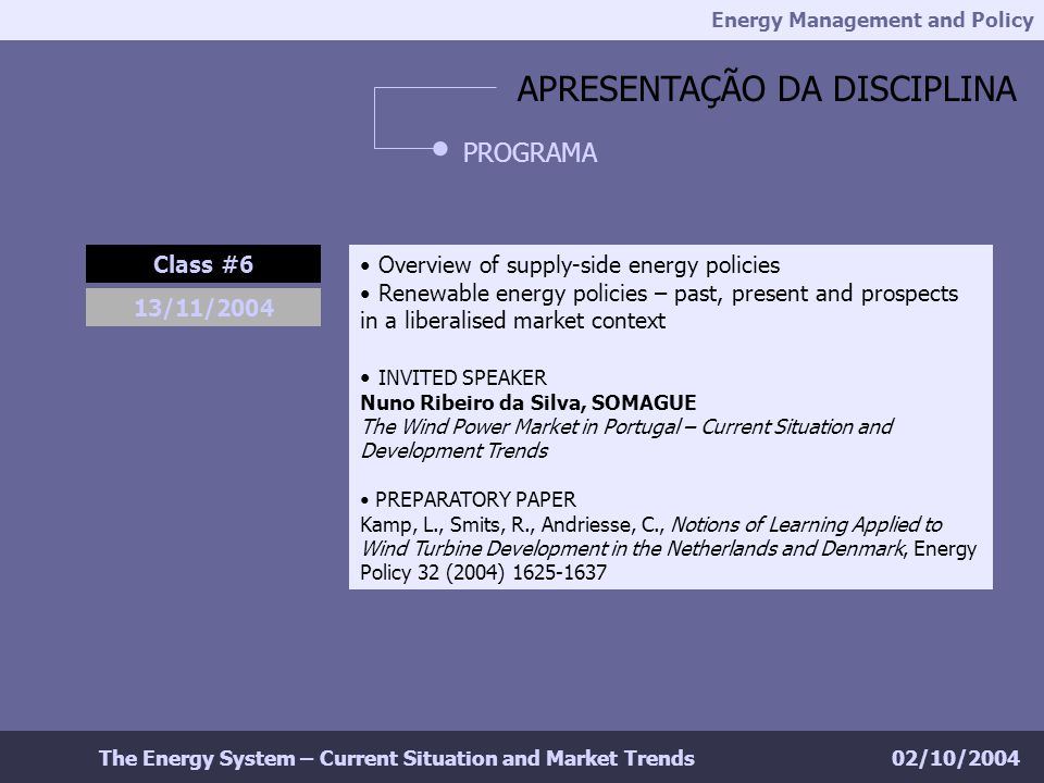 Energy Management and Policy 02/10/2004The Energy System – Current Situation and Market Trends APRESENTAÇÃO DA DISCIPLINA PROGRAMA Class #6 Overview of supply-side energy policies Renewable energy policies – past, present and prospects in a liberalised market context INVITED SPEAKER Nuno Ribeiro da Silva, SOMAGUE The Wind Power Market in Portugal – Current Situation and Development Trends PREPARATORY PAPER Kamp, L., Smits, R., Andriesse, C., Notions of Learning Applied to Wind Turbine Development in the Netherlands and Denmark, Energy Policy 32 (2004) 1625-1637 13/11/2004
