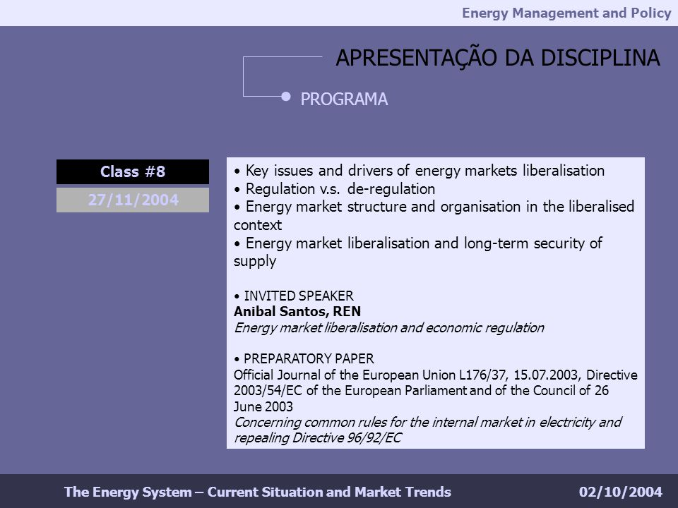 Energy Management and Policy 02/10/2004The Energy System – Current Situation and Market Trends APRESENTAÇÃO DA DISCIPLINA PROGRAMA Class #8 27/11/2004 Key issues and drivers of energy markets liberalisation Regulation v.s.