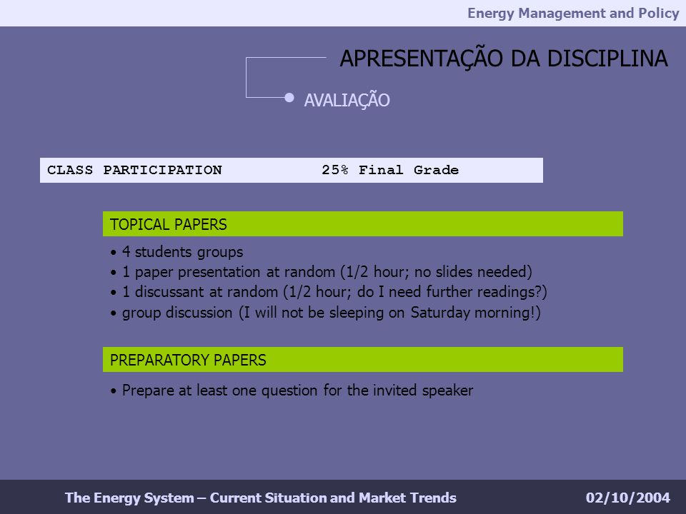Energy Management and Policy 02/10/2004The Energy System – Current Situation and Market Trends APRESENTAÇÃO DA DISCIPLINA AVALIAÇÃO TOPICAL PAPERS CLASS PARTICIPATION 25% Final Grade 4 students groups 1 paper presentation at random (1/2 hour; no slides needed) 1 discussant at random (1/2 hour; do I need further readings ) group discussion (I will not be sleeping on Saturday morning!) PREPARATORY PAPERS Prepare at least one question for the invited speaker