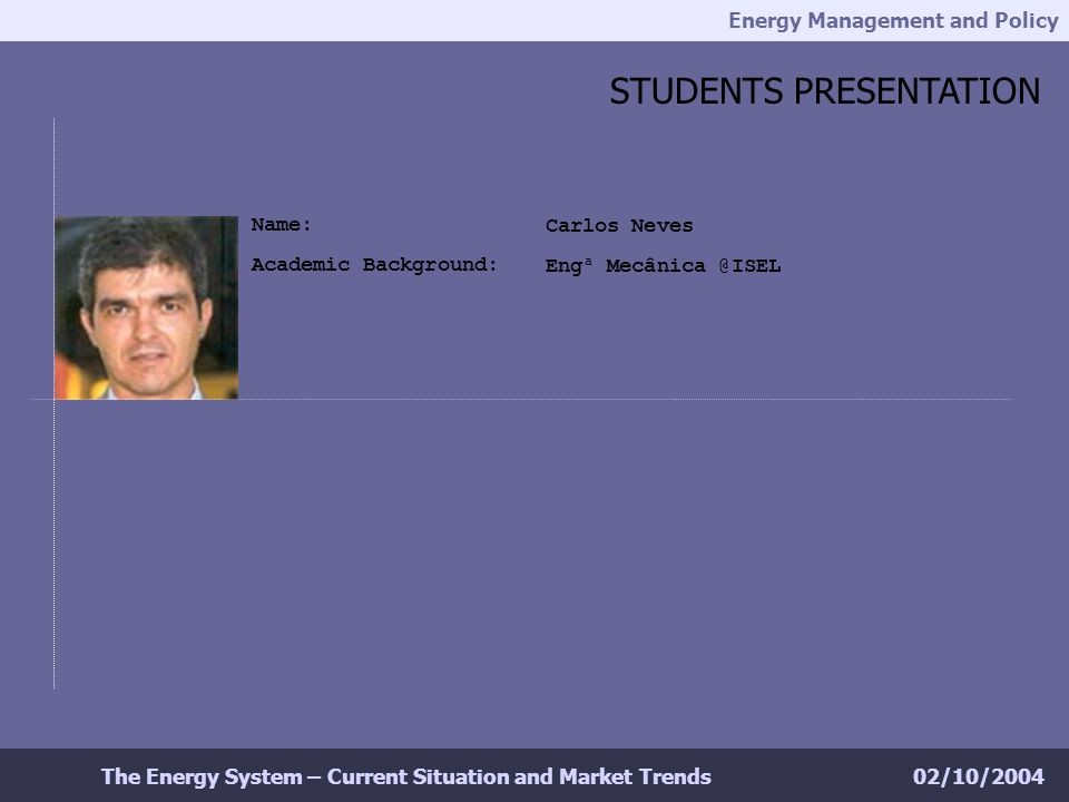 Energy Management and Policy 02/10/2004The Energy System – Current Situation and Market Trends Carlos Neves Engª Mecânica @ISEL STUDENTS PRESENTATION Name: Academic Background: