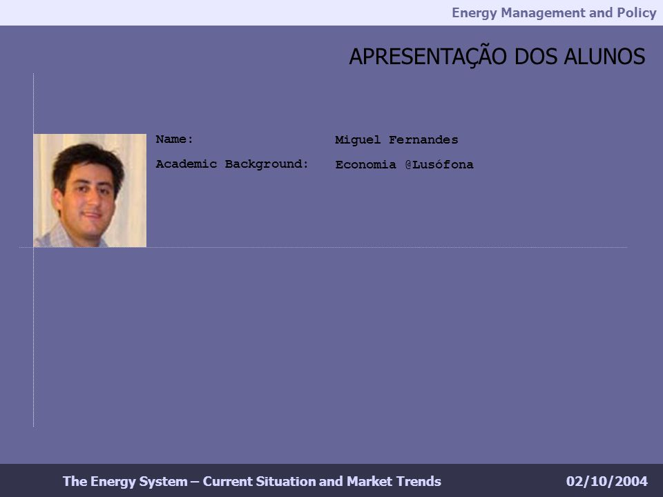 Energy Management and Policy 02/10/2004The Energy System – Current Situation and Market Trends APRESENTAÇÃO DOS ALUNOS Miguel Fernandes Economia @Lusófona Name: Academic Background:
