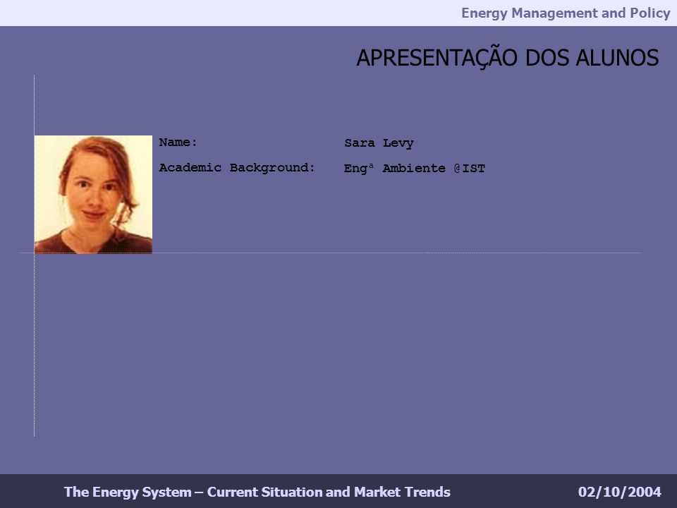 Energy Management and Policy 02/10/2004The Energy System – Current Situation and Market Trends APRESENTAÇÃO DOS ALUNOS Sara Levy Engª Ambiente @IST Name: Academic Background: