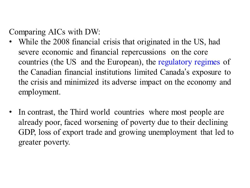 Comparing AICs with DW: While the 2008 financial crisis that originated in the US, had severe economic and financial repercussions on the core countries (the US and the European), the regulatory regimes of the Canadian financial institutions limited Canada's exposure to the crisis and minimized its adverse impact on the economy and employment.