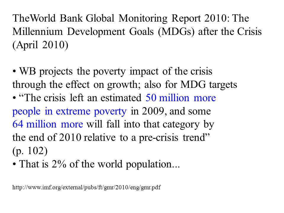 TheWorld Bank Global Monitoring Report 2010: The Millennium Development Goals (MDGs) after the Crisis (April 2010) WB projects the poverty impact of the crisis through the effect on growth; also for MDG targets The crisis left an estimated 50 million more people in extreme poverty in 2009, and some 64 million more will fall into that category by the end of 2010 relative to a pre-crisis trend (p.