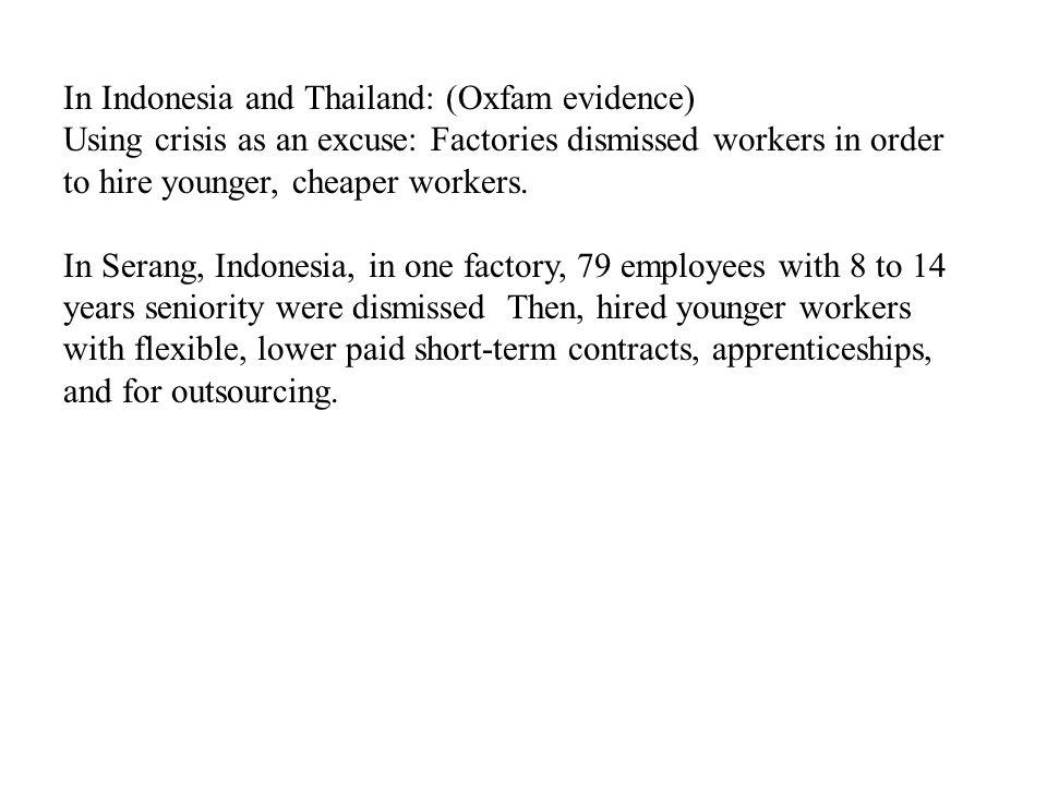 In Indonesia and Thailand: (Oxfam evidence) Using crisis as an excuse: Factories dismissed workers in order to hire younger, cheaper workers.