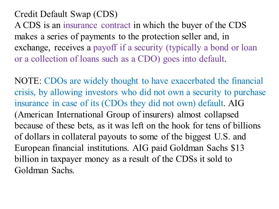 Credit Default Swap (CDS) A CDS is an insurance contract in which the buyer of the CDS makes a series of payments to the protection seller and, in exchange, receives a payoff if a security (typically a bond or loan or a collection of loans such as a CDO) goes into default.