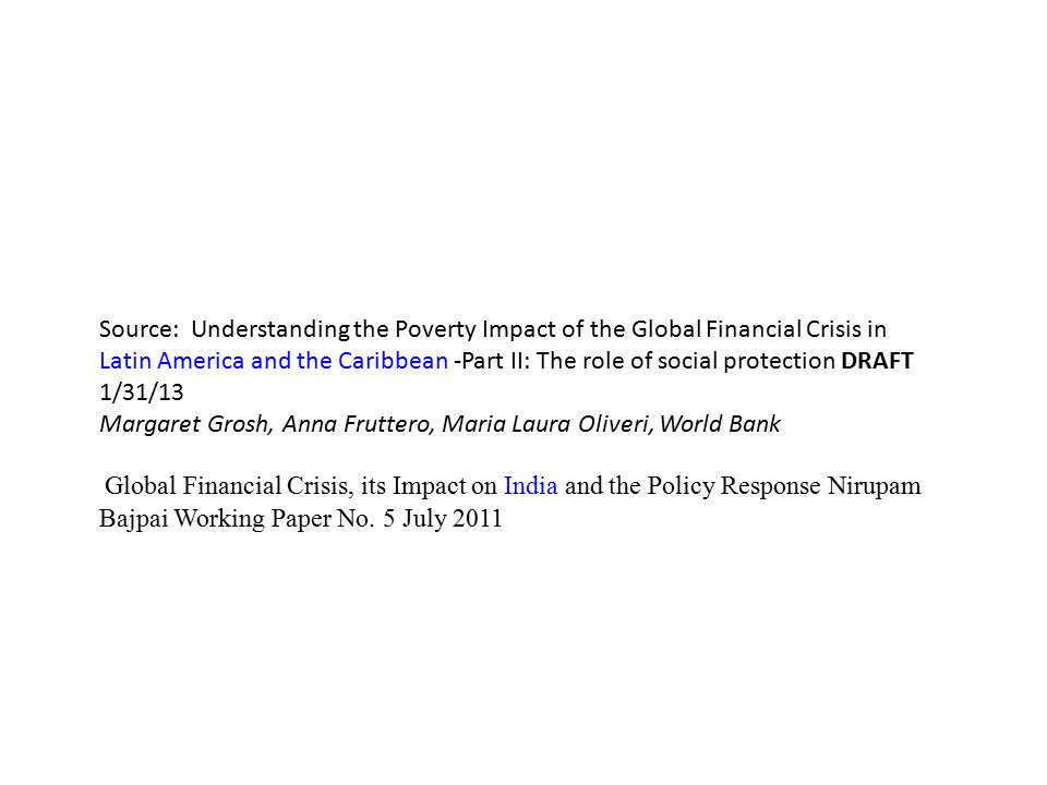 Source: Understanding the Poverty Impact of the Global Financial Crisis in Latin America and the Caribbean -Part II: The role of social protection DRAFT 1/31/13 Margaret Grosh, Anna Fruttero, Maria Laura Oliveri, World Bank Global Financial Crisis, its Impact on India and the Policy Response Nirupam Bajpai Working Paper No.