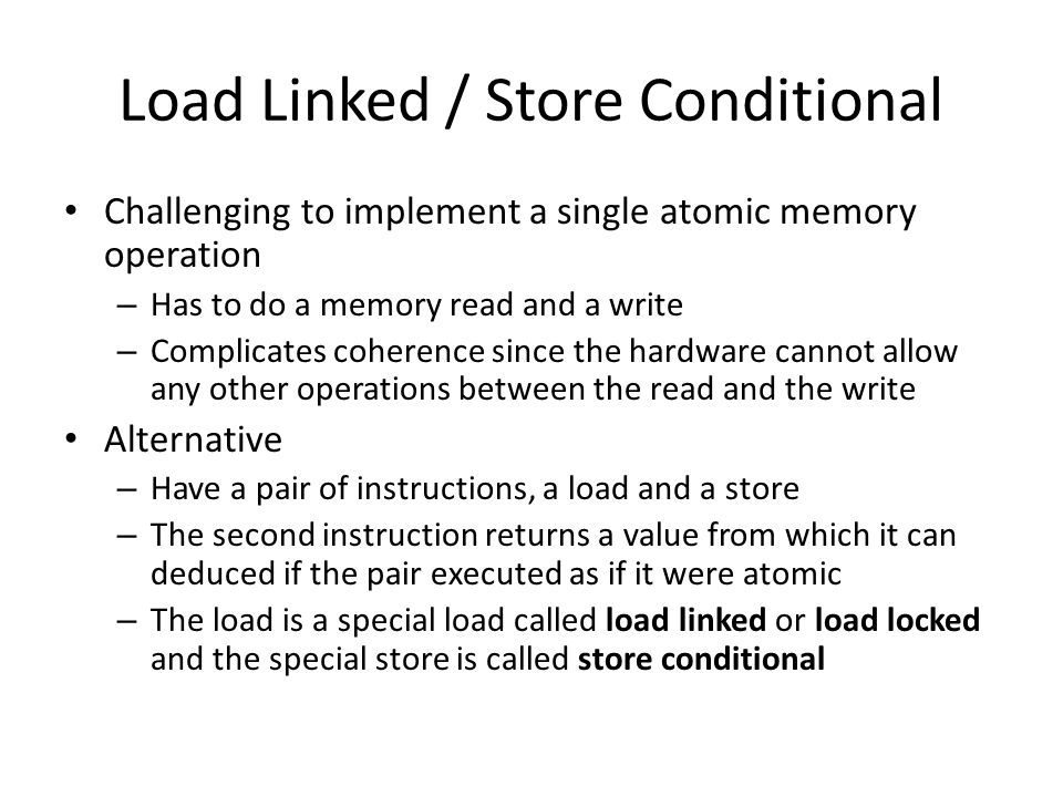 Load Linked / Store Conditional Challenging to implement a single atomic memory operation – Has to do a memory read and a write – Complicates coherence since the hardware cannot allow any other operations between the read and the write Alternative – Have a pair of instructions, a load and a store – The second instruction returns a value from which it can deduced if the pair executed as if it were atomic – The load is a special load called load linked or load locked and the special store is called store conditional