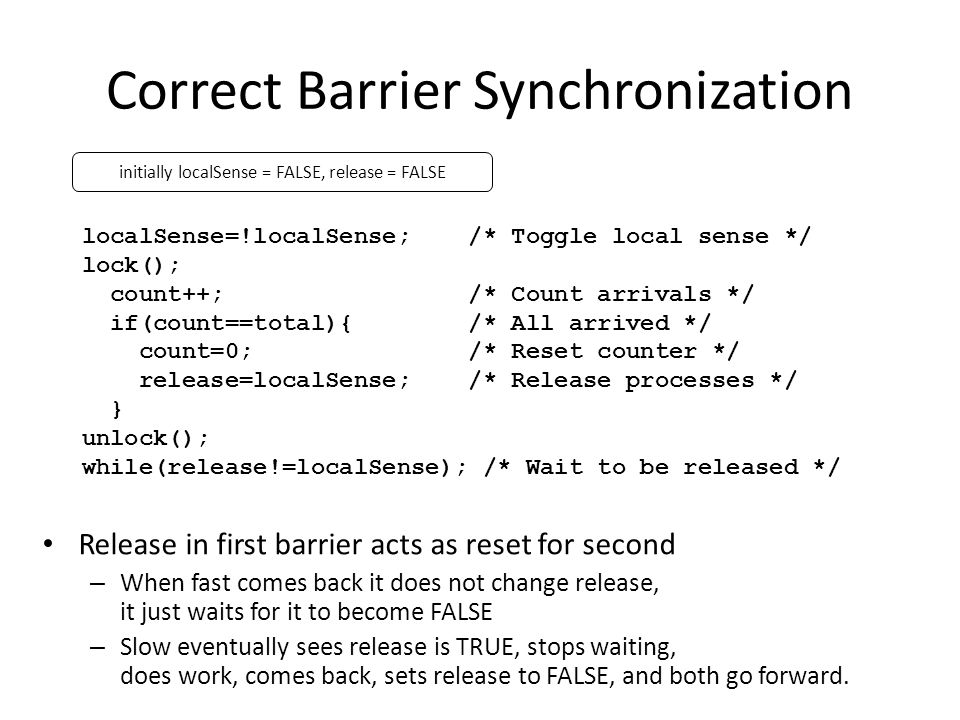 Correct Barrier Synchronization localSense=!localSense; /* Toggle local sense */ lock(); count++; /* Count arrivals */ if(count==total){ /* All arrived */ count=0; /* Reset counter */ release=localSense; /* Release processes */ } unlock(); while(release!=localSense); /* Wait to be released */ Release in first barrier acts as reset for second – When fast comes back it does not change release, it just waits for it to become FALSE – Slow eventually sees release is TRUE, stops waiting, does work, comes back, sets release to FALSE, and both go forward.