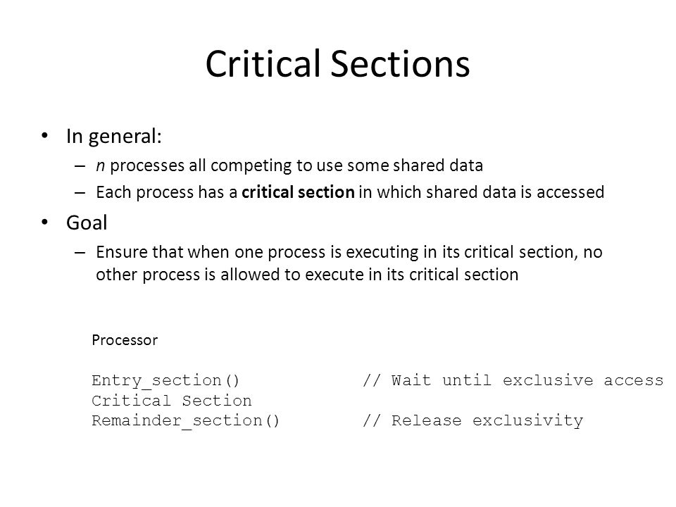 Critical Sections In general: – n processes all competing to use some shared data – Each process has a critical section in which shared data is accessed Goal – Ensure that when one process is executing in its critical section, no other process is allowed to execute in its critical section Processor Entry_section()// Wait until exclusive access Critical Section Remainder_section()// Release exclusivity