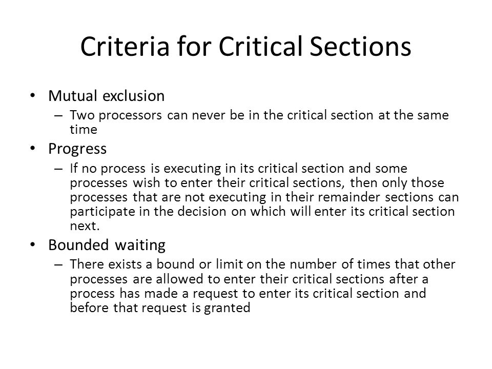 Criteria for Critical Sections Mutual exclusion – Two processors can never be in the critical section at the same time Progress – If no process is executing in its critical section and some processes wish to enter their critical sections, then only those processes that are not executing in their remainder sections can participate in the decision on which will enter its critical section next.