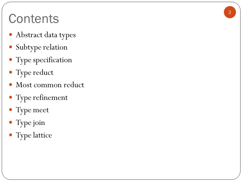 Contents Abstract data types Subtype relation Type specification Type reduct Most common reduct Type refinement Type meet Type join Type lattice 2