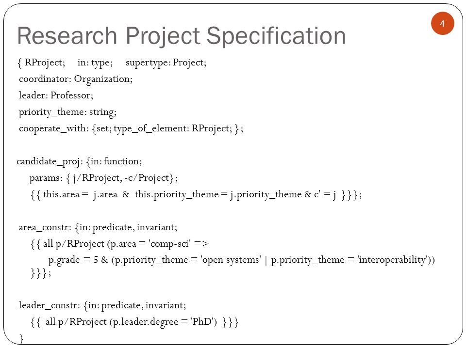 Research Project Specification 4 { RProject; in: type; supertype: Project; coordinator: Organization; leader: Professor; priority_theme: string; cooperate_with: {set; type_of_element: RProject; }; candidate_proj: {in: function; params: { j/RProject, -c/Project}; {{ this.area = j.area & this.priority_theme = j.priority_theme & c = j }}}; area_constr: {in: predicate, invariant; {{ all p/RProject (p.area = comp-sci => p.grade = 5 & (p.priority_theme = open systems | p.priority_theme = interoperability )) }}}; leader_constr: {in: predicate, invariant; {{ all p/RProject (p.leader.degree = PhD ) }}} }