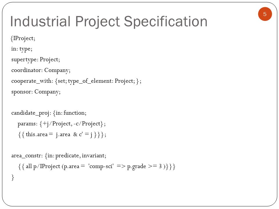 Industrial Project Specification 5 {IProject; in: type; supertype: Project; coordinator: Company; cooperate_with: {set; type_of_element: Project; }; sponsor: Company; candidate_proj: {in: function; params: {+j/Project, -c/Project}; {{ this.area = j.area & c = j }}}; area_constr: {in: predicate, invariant; {{ all p/IProject (p.area = comp-sci => p.grade >= 3 )}}} }