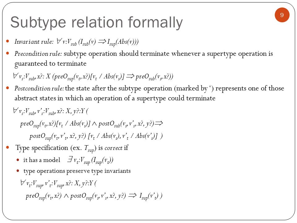 Subtype relation formally 9 Invariant rule:  v: V sub (I sub (v)  I sup (Abs(v))) Precondition rule: subtype operation should terminate whenever a supertype operation is guaranteed to terminate  v s : V sub, x : X (preO sup (v t, x )[v t / Abs(v s )]  preO sub (v s, x )) Postcondition rule: the state after the subtype operation (marked by ') represents one of those abstract states in which an operation of a supertype could terminate  v s : V sub, v' s : V sub, x : X, y : Y ( preO sup (v t, x )[v t / Abs(v s )]  postO sub (v s, v' s, x , y )  postO sup (v t, v' t, x , y ) [v t / Abs(v s ), v' t / Abs(v' s )] ) Type specification (ex.