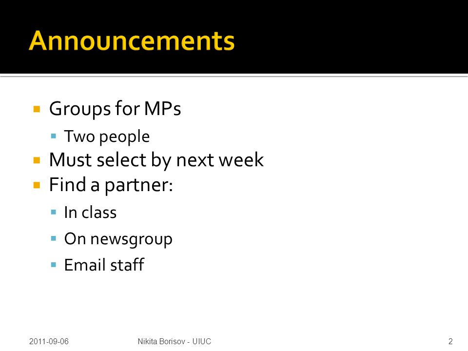  Groups for MPs  Two people  Must select by next week  Find a partner:  In class  On newsgroup  Email staff 2011-09-06Nikita Borisov - UIUC2