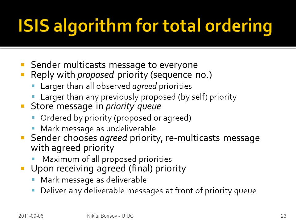  Sender multicasts message to everyone  Reply with proposed priority (sequence no.)  Larger than all observed agreed priorities  Larger than any previously proposed (by self) priority  Store message in priority queue  Ordered by priority (proposed or agreed)  Mark message as undeliverable  Sender chooses agreed priority, re-multicasts message with agreed priority  Maximum of all proposed priorities  Upon receiving agreed (final) priority  Mark message as deliverable  Deliver any deliverable messages at front of priority queue 2011-09-06Nikita Borisov - UIUC23