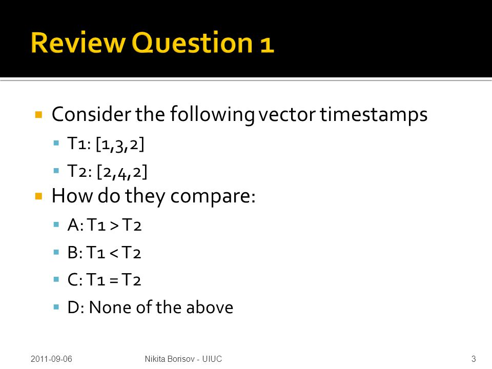  Consider the following vector timestamps  T1: [1,3,2]  T2: [2,4,2]  How do they compare:  A: T1 > T2  B: T1 < T2  C: T1 = T2  D: None of the above 2011-09-06Nikita Borisov - UIUC3