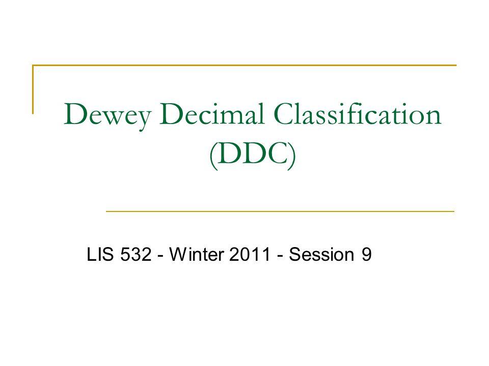 Dewey Decimal Classification (DDC) LIS 532 - Winter 2011 - Session 9