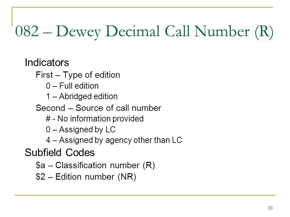 20 082 – Dewey Decimal Call Number (R) Indicators First – Type of edition 0 – Full edition 1 – Abridged edition Second – Source of call number # - No
