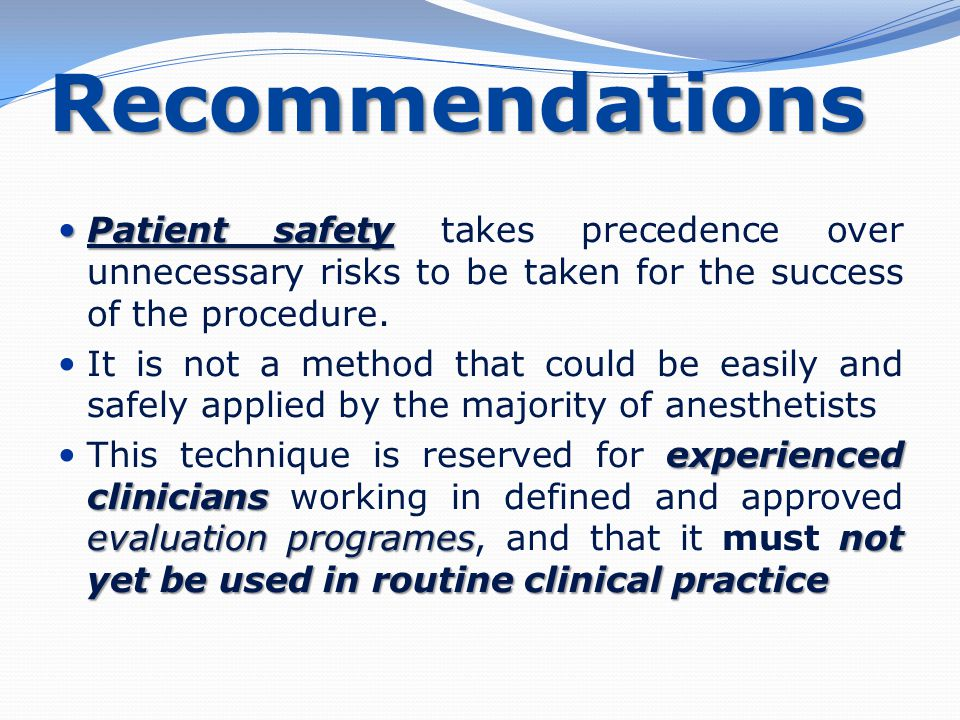 Recommendations Patient safety Patient safety takes precedence over unnecessary risks to be taken for the success of the procedure. It is not a method