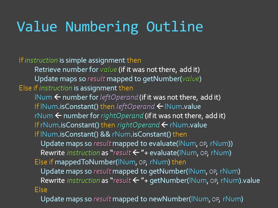 Value Numbering Outline value result value If instruction is simple assignment then Retrieve number for value (if it was not there, add it) Update maps so result mapped to getNumber(value) leftOperand leftOperand rightOperand rightOperand result result result result result Else if instruction is assignment then lNum  number for leftOperand (if it was not there, add it) If lNum.isConstant() then leftOperand  lNum.value rNum  number for rightOperand (if it was not there, add it) If rNum.isConstant() then rightOperand  rNum.value If lNum.isConstant() && rNum.isConstant() then Update maps so result mapped to evaluate(lNum, OP, rNum)) Rewrite instruction as result  + evaluate(lNum, OP, rNum) Else if mappedToNumber(lNum, OP, rNum) then Update maps so result mapped to getNumber(lNum, OP, rNum) Rewrite instruction as result  + getNumber(lNum, OP, rNum).value Else Update maps so result mapped to newNumber(lNum, OP, rNum)