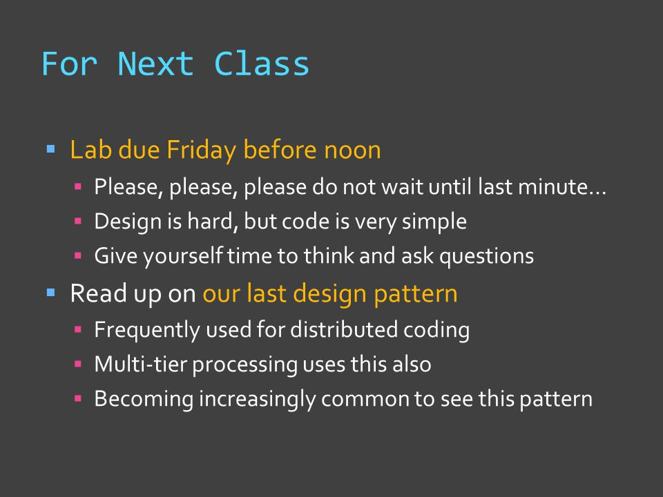 For Next Class  Lab due Friday before noon  Please, please, please do not wait until last minute…  Design is hard, but code is very simple  Give yourself time to think and ask questions  Read up on our last design pattern  Frequently used for distributed coding  Multi-tier processing uses this also  Becoming increasingly common to see this pattern