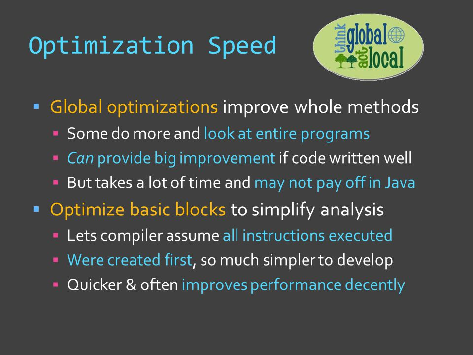 Optimization Speed  Global optimizations improve whole methods  Some do more and look at entire programs  Can provide big improvement if code written well  But takes a lot of time and may not pay off in Java  Optimize basic blocks to simplify analysis  Lets compiler assume all instructions executed  Were created first, so much simpler to develop  Quicker & often improves performance decently
