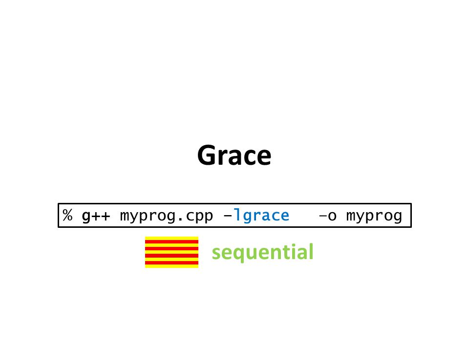 Grace % g++ myprog.cpp –lgrace –o myprog sequential