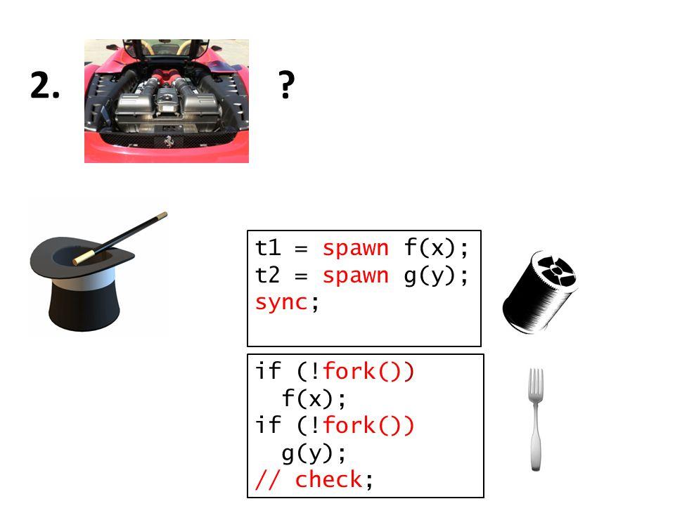 ? 2. t1 = spawn f(x); t2 = spawn g(y); sync; if (!fork()) f(x); if (!fork()) g(y); // check;