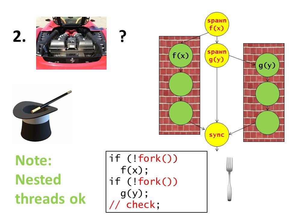 ? 2. if (!fork()) f(x); if (!fork()) g(y); // check; f(x) g(y) spawn f(x) spawn g(y) sync Note: Nested threads ok