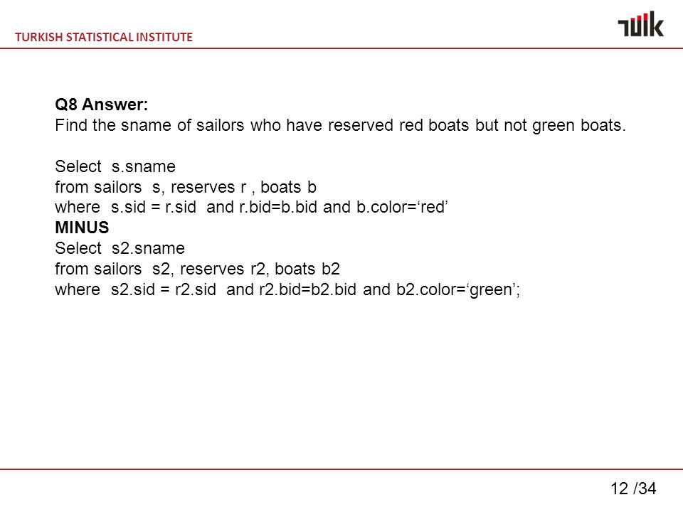 TURKISH STATISTICAL INSTITUTE 12 /34 Q8 Answer: Find the sname of sailors who have reserved red boats but not green boats.