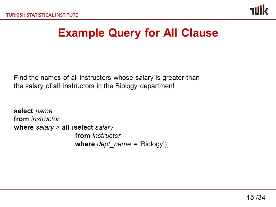 TURKISH STATISTICAL INSTITUTE 15 /34 Example Query for All Clause Find the names of all instructors whose salary is greater than the salary of all instructors in the Biology department.